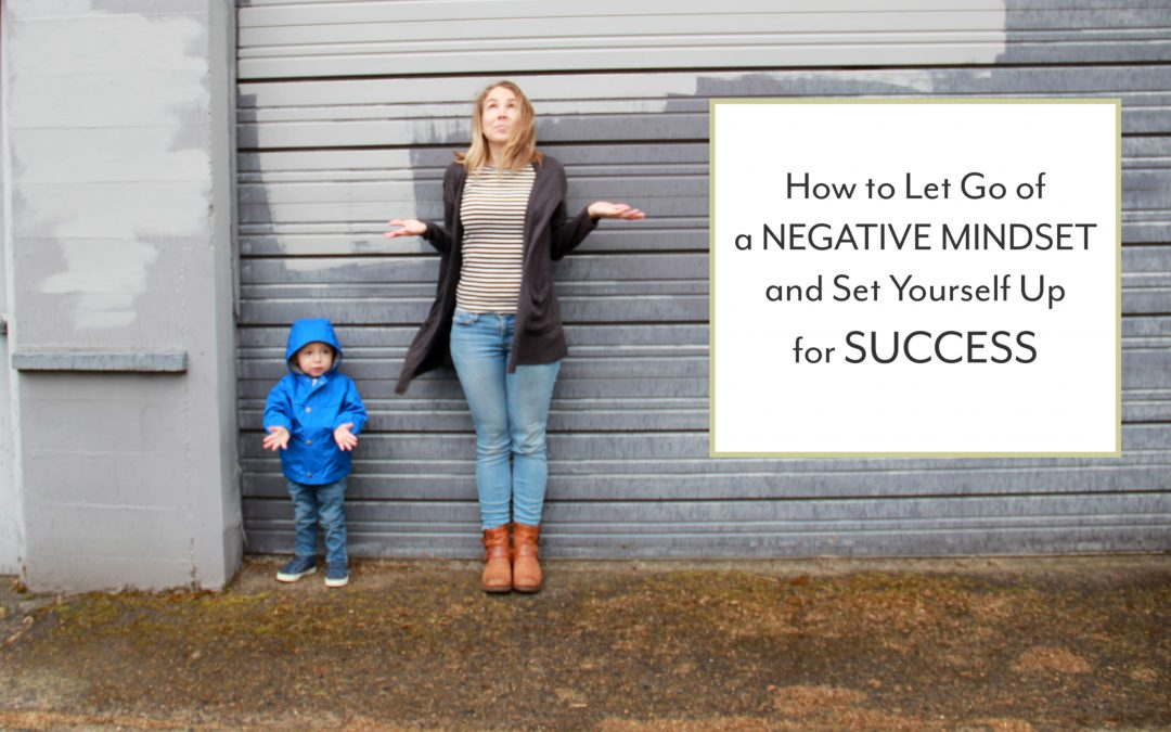 How to Let Go of a Negative Mindset and Set Yourself Up for Success