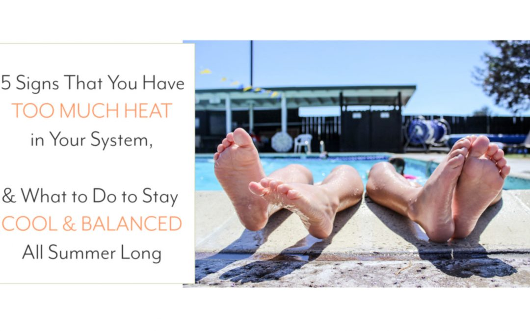15 Signs That You Have Too Much Heat in Your System,  and What to Do to Stay Cool and Balanced All Summer Long
