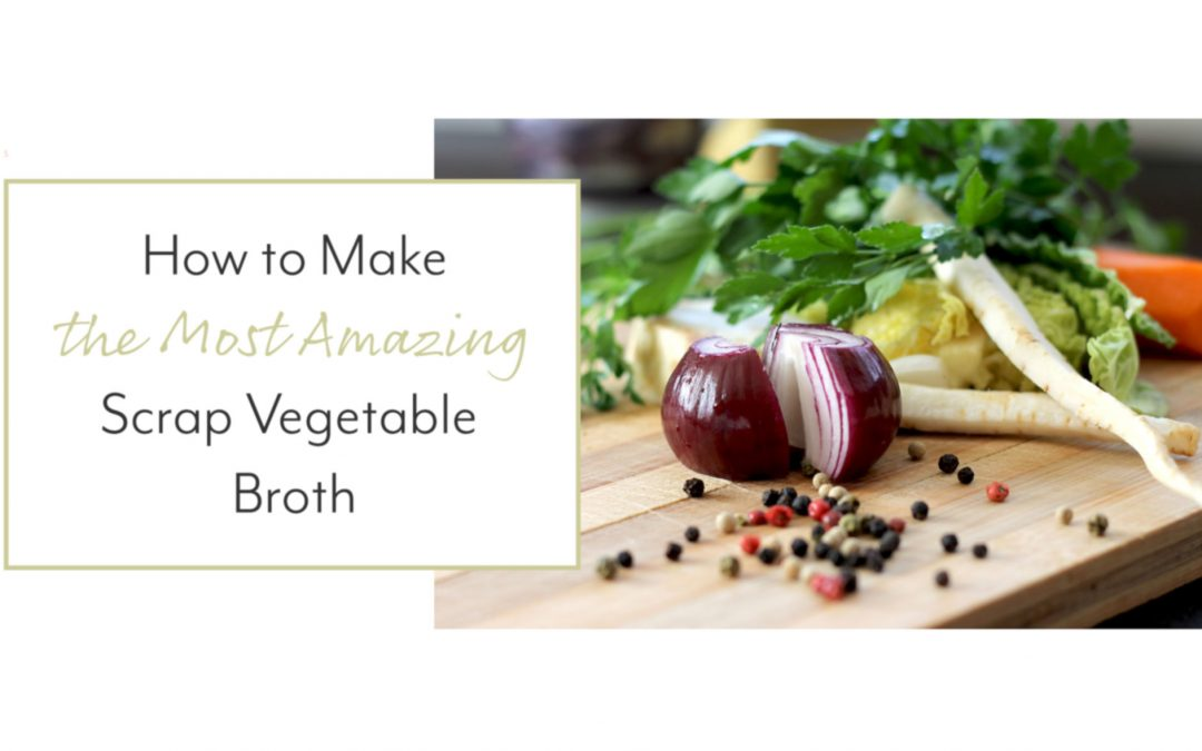 How to Make the Most Amazing Scrap Vegetable Broth