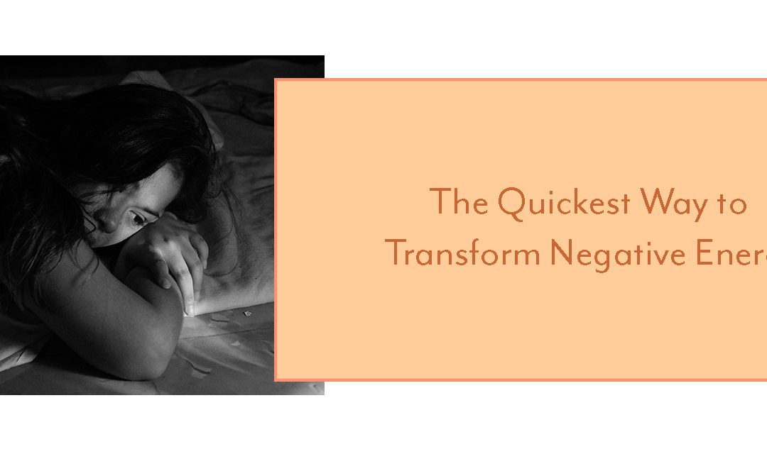 The Quickest Way to Transform Negative Energy