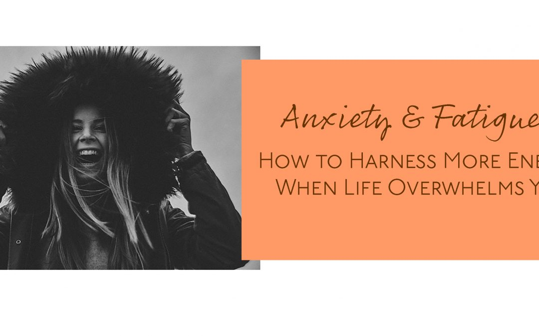 Anxiety and Fatigue: How to Harness More Energy When Life Overwhelms You