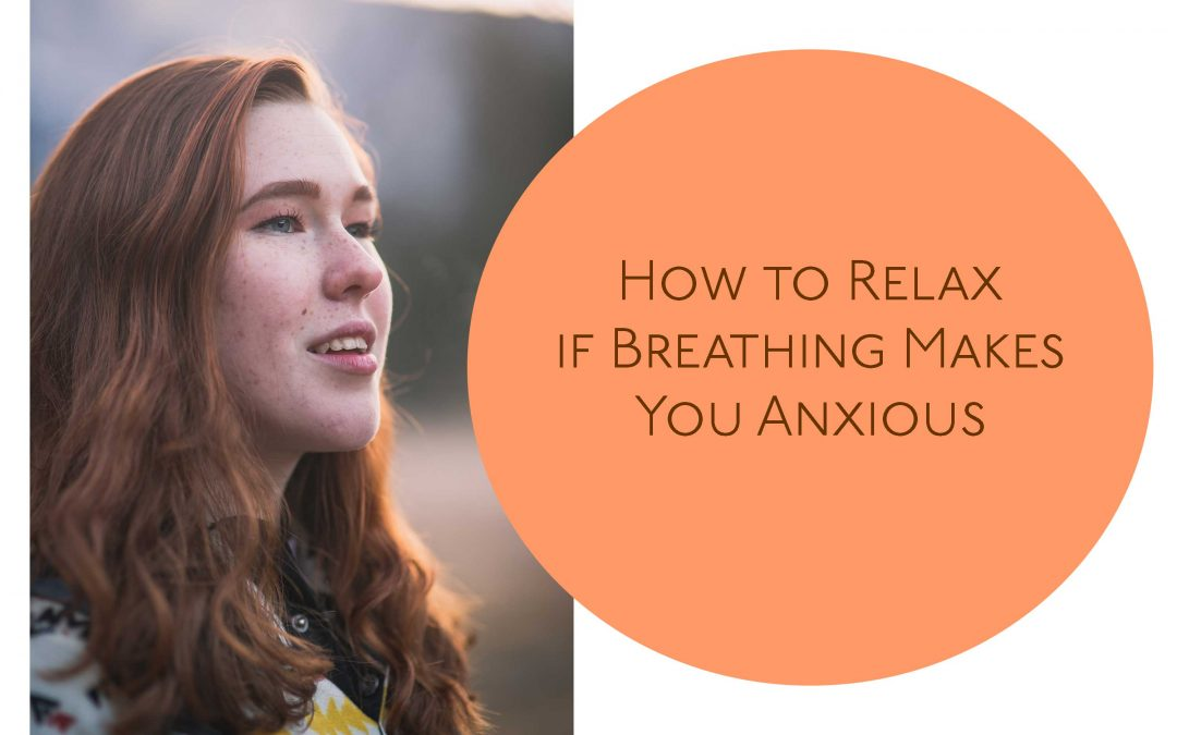 How to Relax if Breathing Makes You Anxious